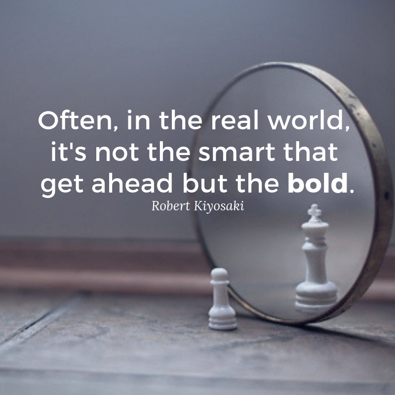 Often in the real world is not the smart that get ahead but the bold. Robert Kiyosaki quote