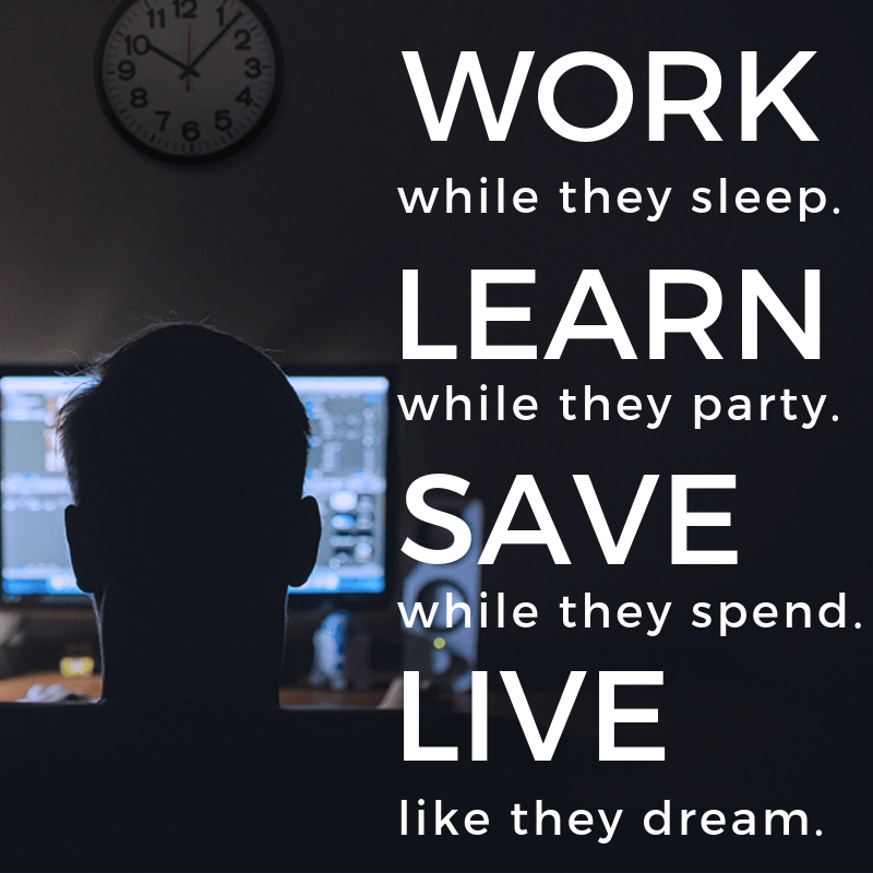 Work while they sleep. Learn while they party. Save while they spend. Live like they dream. Quote