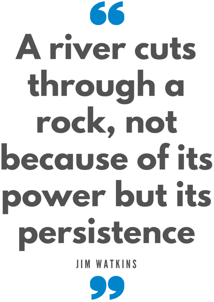 A river cuts through a rock, not because of its power but its persistence. Jim Watkins Quote