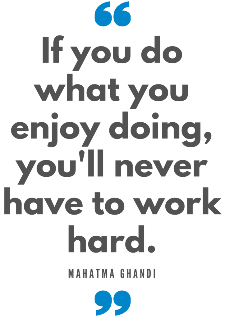 If you do what you enjoy doing, you'll never have to work hard. Mahatma Ghandi Quote