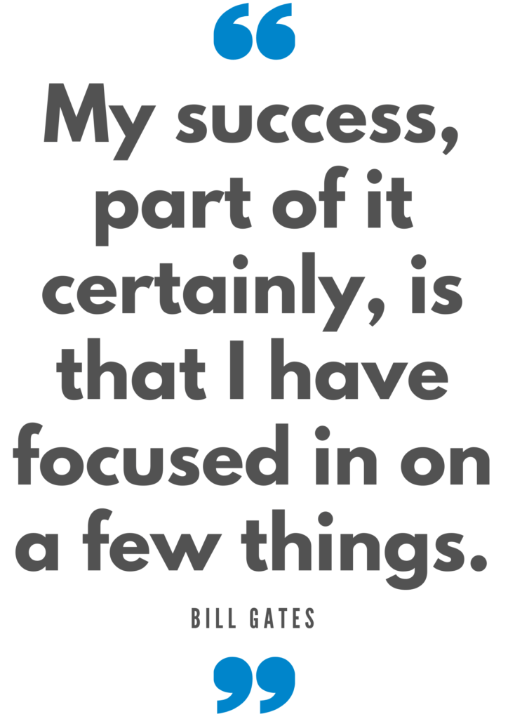 My success, part of it certainly, is that I have focused in on a few things. Bill Gates Quote