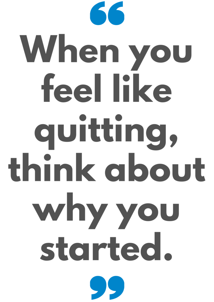 When you feel like quitting, think about why you started. Quote